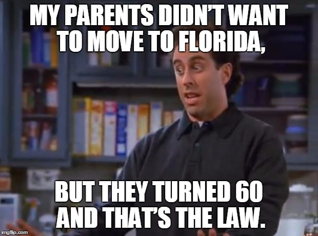 Jerry Seinfeld | MY PARENTS DIDN'T WANT TO MOVE TO FLORIDA, BUT THEY TURNED 60 AND THAT'S THE LAW. | image tagged in memes,jerry seinfeld,funny,jokes | made w/ Imgflip meme maker
