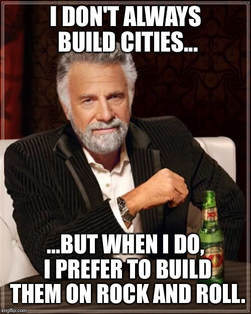 The Most Interesting Man In The World Meme | I DON'T ALWAYS BUILD CITIES... ...BUT WHEN I DO, I PREFER TO BUILD THEM ON ROCK AND ROLL. | image tagged in memes,the most interesting man in the world | made w/ Imgflip meme maker