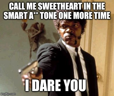 Say That Again I Dare You Meme | CALL ME SWEETHEART IN THE SMART A** TONE ONE MORE TIME I DARE YOU | image tagged in memes,say that again i dare you | made w/ Imgflip meme maker