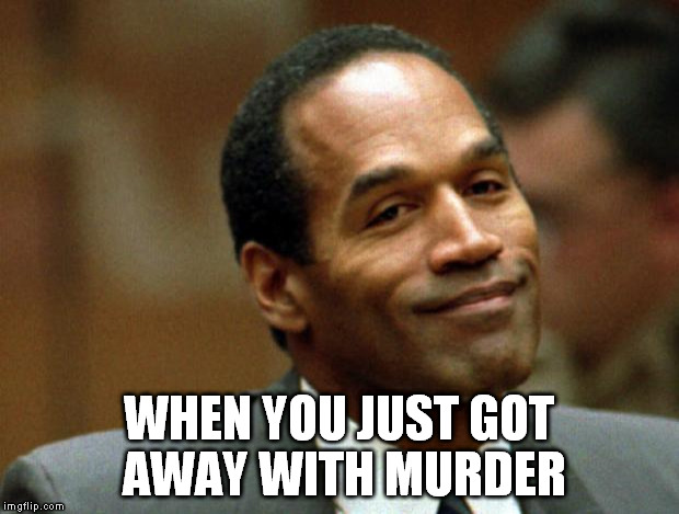 Guilty, not guilty. |  WHEN YOU JUST GOT AWAY WITH MURDER | image tagged in oj simpson smiling,not guilty verdict | made w/ Imgflip meme maker