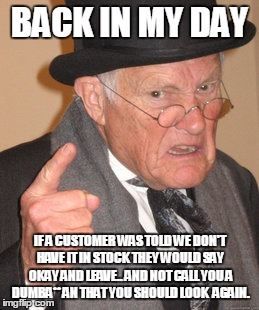 Back In My Day Meme | BACK IN MY DAY IF A CUSTOMER WAS TOLD WE DON'T HAVE IT IN STOCK THEY WOULD SAY OKAY AND LEAVE.. AND NOT CALL YOU A DUMBA** AN THAT YOU SHOUL | image tagged in memes,back in my day | made w/ Imgflip meme maker