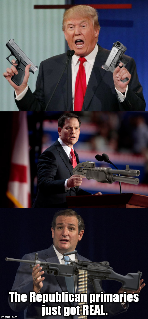 It's on! | The Republican primaries just got REAL. | image tagged in memes,donald trump,gun trump,marco rubio,ted cruz,funny | made w/ Imgflip meme maker