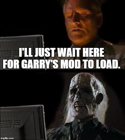 Loading Times | I'LL JUST WAIT HERE FOR GARRY'S MOD TO LOAD. | image tagged in memes,ill just wait here,garry's mod | made w/ Imgflip meme maker