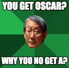 YOU GET OSCAR? WHY YOU NO GET A? | made w/ Imgflip meme maker