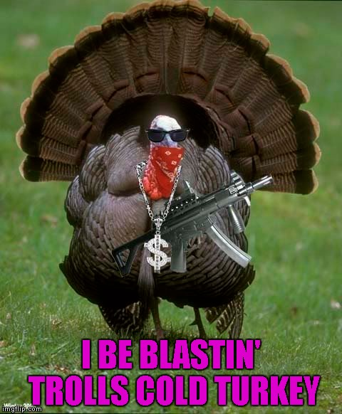 I BE BLASTIN' TROLLS COLD TURKEY | made w/ Imgflip meme maker