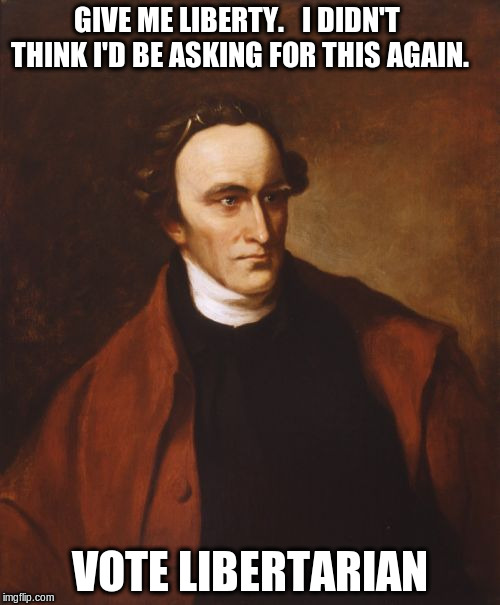 Patrick Henry | GIVE ME LIBERTY.   I DIDN'T THINK I'D BE ASKING FOR THIS AGAIN. VOTE LIBERTARIAN | image tagged in memes,patrick henry | made w/ Imgflip meme maker