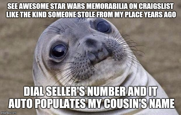 Awkward Moment Sealion Meme | SEE AWESOME STAR WARS MEMORABILIA ON CRAIGSLIST LIKE THE KIND SOMEONE STOLE FROM MY PLACE YEARS AGO DIAL SELLER'S NUMBER AND IT AUTO POPULAT | image tagged in memes,awkward moment sealion,AdviceAnimals | made w/ Imgflip meme maker