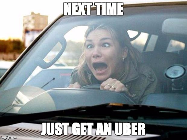 woman driver | NEXT TIME JUST GET AN UBER | image tagged in woman driver | made w/ Imgflip meme maker