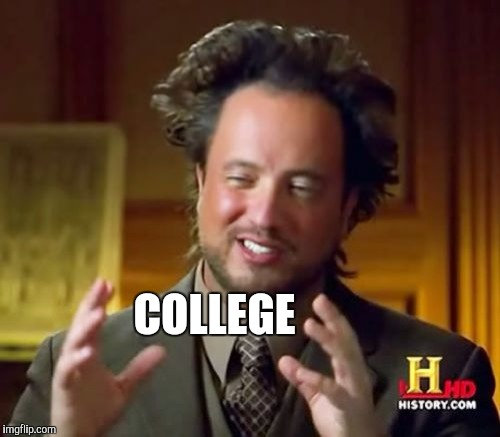 Ancient Aliens Meme | COLLEGE | image tagged in memes,ancient aliens | made w/ Imgflip meme maker
