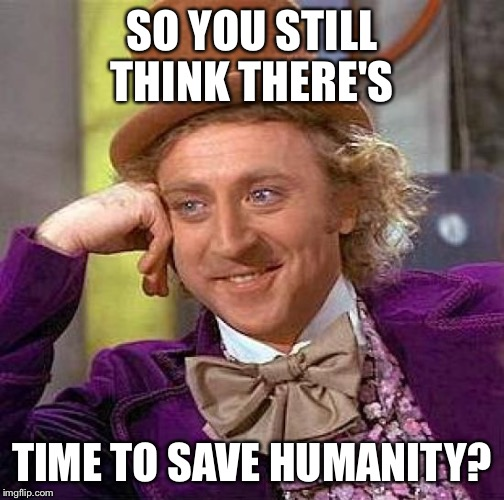 Creepy Condescending Wonka Meme | SO YOU STILL THINK THERE'S TIME TO SAVE HUMANITY? | image tagged in memes,creepy condescending wonka | made w/ Imgflip meme maker