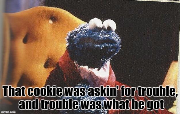 That cookie was askin' for trouble, and trouble was what he got | made w/ Imgflip meme maker