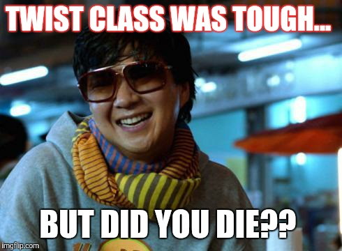 mr chow | TWIST CLASS WAS TOUGH... BUT DID YOU DIE?? | image tagged in mr chow | made w/ Imgflip meme maker