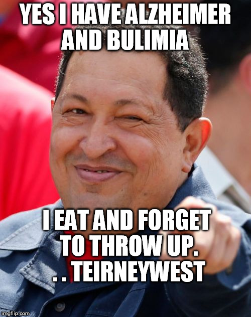 Chavez | YES I HAVE ALZHEIMER AND BULIMIA I EAT AND FORGET TO THROW UP. . . TEIRNEYWEST | image tagged in memes,chavez | made w/ Imgflip meme maker