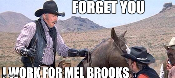 Blazing saddles quote of the day |  FORGET YOU; I WORK FOR MEL BROOKS | image tagged in blazing saddles,horses,memes,funny,mel brooks | made w/ Imgflip meme maker
