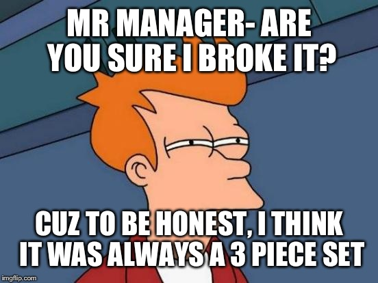 Futurama Fry Meme | MR MANAGER- ARE YOU SURE I BROKE IT? CUZ TO BE HONEST, I THINK IT WAS ALWAYS A 3 PIECE SET | image tagged in memes,futurama fry | made w/ Imgflip meme maker