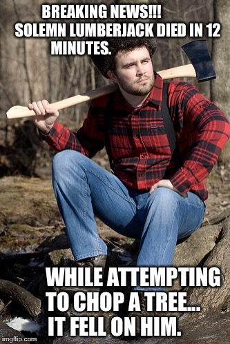 Solemn Lumberjack | BREAKING NEWS!!!           SOLEMN LUMBERJACK DIED IN 12 MINUTES. WHILE ATTEMPTING    TO CHOP A TREE...     IT FELL ON HIM. | image tagged in memes,solemn lumberjack | made w/ Imgflip meme maker