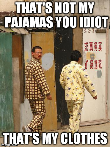 THAT'S NOT MY PAJAMAS YOU IDIOT THAT'S MY CLOTHES | made w/ Imgflip meme maker