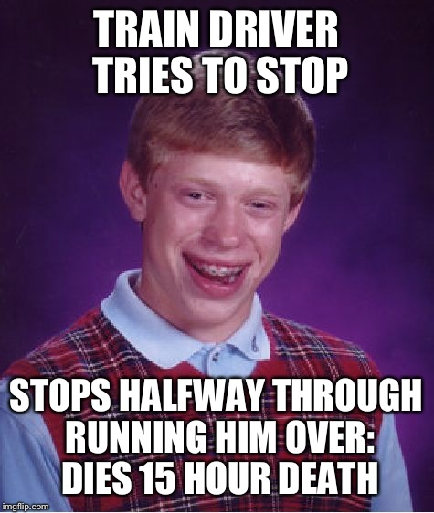 Bad Luck Brian Meme | TRAIN DRIVER TRIES TO STOP STOPS HALFWAY THROUGH RUNNING HIM OVER: DIES 15 HOUR DEATH | image tagged in memes,bad luck brian | made w/ Imgflip meme maker