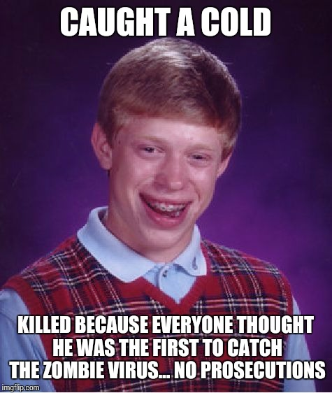 Bad Luck Brian Meme | CAUGHT A COLD KILLED BECAUSE EVERYONE THOUGHT HE WAS THE FIRST TO CATCH THE ZOMBIE VIRUS... NO PROSECUTIONS | image tagged in memes,bad luck brian | made w/ Imgflip meme maker