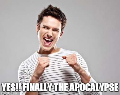 YES!! FINALLY THE APOCALYPSE | made w/ Imgflip meme maker