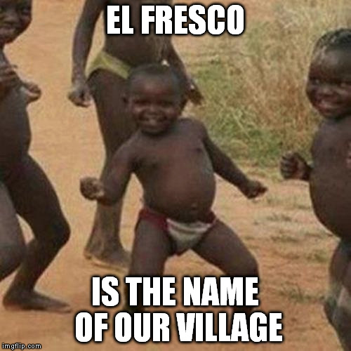 Third World Success Kid Meme | EL FRESCO IS THE NAME OF OUR VILLAGE | image tagged in memes,third world success kid | made w/ Imgflip meme maker