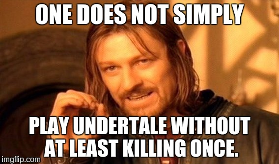 One Does Not Simply Meme | ONE DOES NOT SIMPLY PLAY UNDERTALE WITHOUT AT LEAST KILLING ONCE. | image tagged in memes,one does not simply,undertale | made w/ Imgflip meme maker