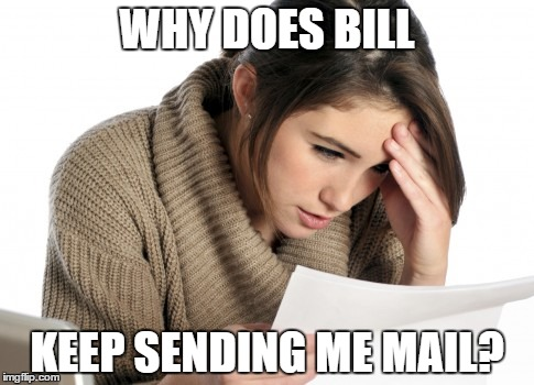 WHY DOES BILL KEEP SENDING ME MAIL? | image tagged in memes | made w/ Imgflip meme maker