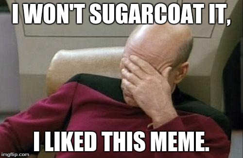 Captain Picard Facepalm Meme | I WON'T SUGARCOAT IT, I LIKED THIS MEME. | image tagged in memes,captain picard facepalm | made w/ Imgflip meme maker
