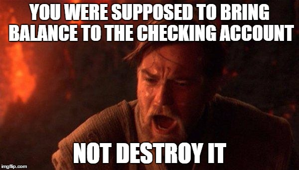Relationship Finances |  YOU WERE SUPPOSED TO BRING BALANCE TO THE CHECKING ACCOUNT; NOT DESTROY IT | image tagged in memes,you were the chosen one star wars,girlfriend,boyfriend,wife,husband | made w/ Imgflip meme maker