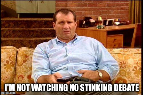 Al Bundy view on politics |  I'M NOT WATCHING NO STINKING DEBATE | image tagged in al bundy,debate,politics,tv | made w/ Imgflip meme maker