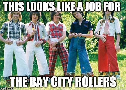 THIS LOOKS LIKE A JOB FOR THE BAY CITY ROLLERS | made w/ Imgflip meme maker