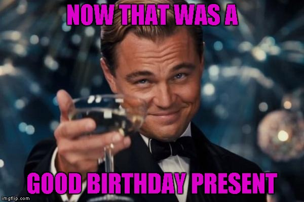 Leonardo Dicaprio Cheers Meme | NOW THAT WAS A GOOD BIRTHDAY PRESENT | image tagged in memes,leonardo dicaprio cheers | made w/ Imgflip meme maker
