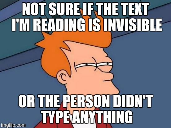Futurama Fry Meme | NOT SURE IF THE TEXT I'M READING IS INVISIBLE OR THE PERSON DIDN'T TYPE ANYTHING | image tagged in memes,futurama fry,invisible,text,reading | made w/ Imgflip meme maker