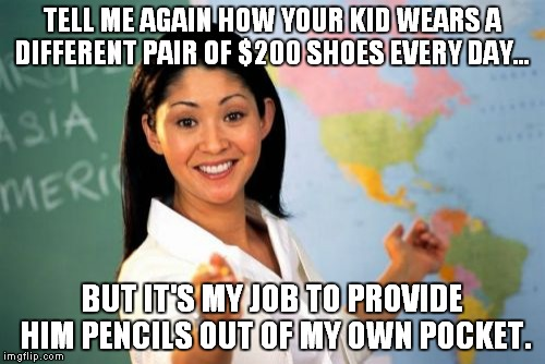 Unhelpful High School Teacher Meme | TELL ME AGAIN HOW YOUR KID WEARS A DIFFERENT PAIR OF $200 SHOES EVERY DAY... BUT IT'S MY JOB TO PROVIDE HIM PENCILS OUT OF MY OWN POCKET. | image tagged in memes,unhelpful high school teacher | made w/ Imgflip meme maker