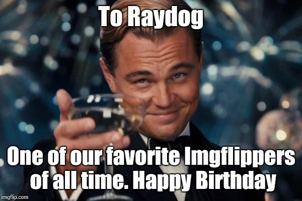 Leonardo Dicaprio Cheers Meme | To Raydog One of our favorite Imgflippers of all time. Happy Birthday | image tagged in memes,leonardo dicaprio cheers | made w/ Imgflip meme maker