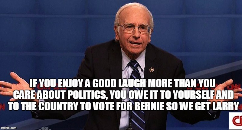 Larry David as Bernie Sanders - what's not to love? | IF YOU ENJOY A GOOD LAUGH MORE THAN YOU CARE ABOUT POLITICS, YOU OWE IT TO YOURSELF AND TO THE COUNTRY TO VOTE FOR BERNIE SO WE GET LARRY | image tagged in larry david,bernie sanders,vote bernie sanders,political meme,original meme,front page | made w/ Imgflip meme maker