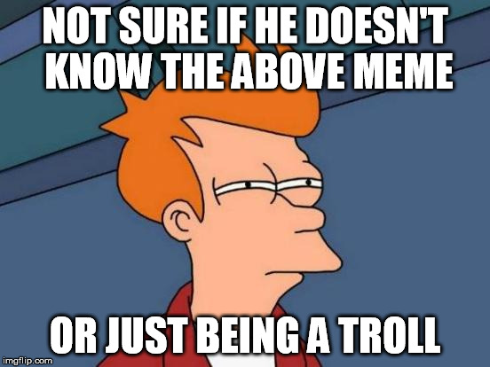 Futurama Fry Meme | NOT SURE IF HE DOESN'T KNOW THE ABOVE MEME OR JUST BEING A TROLL | image tagged in memes,futurama fry | made w/ Imgflip meme maker