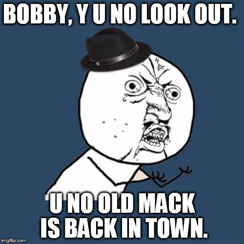 And someone's sneakin' 'round the corner Could that someone be Mack the Knife? | BOBBY, Y U NO LOOK OUT. U NO OLD MACK IS BACK IN TOWN. | image tagged in y u no bobby darin guy,memes,mack the knife,coolest song ever | made w/ Imgflip meme maker
