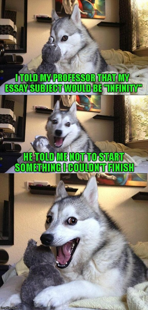 "Bad Pun Dog Meme | I TOLD MY PROFESSOR THAT MY ESSAY SUBJECT WOULD BE ""INFINITY"" HE TOLD ME NOT TO START SOMETHING I COULDN'T FINISH 