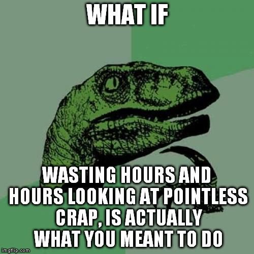 Philosoraptor Meme | WHAT IF WASTING HOURS AND HOURS LOOKING AT POINTLESS CRAP, IS ACTUALLY WHAT YOU MEANT TO DO | image tagged in memes,philosoraptor | made w/ Imgflip meme maker