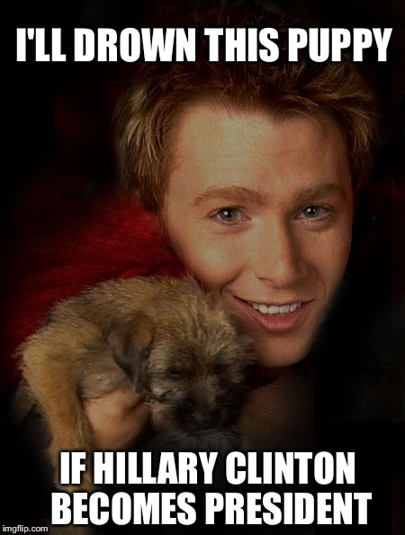 Clay Aiken is a stone cold badass | I'LL DROWN THIS PUPPY IF HILLARY CLINTON BECOMES PRESIDENT | image tagged in clay aiken and a puppy,clay aiken,tough guy,stone cold,badass | made w/ Imgflip meme maker