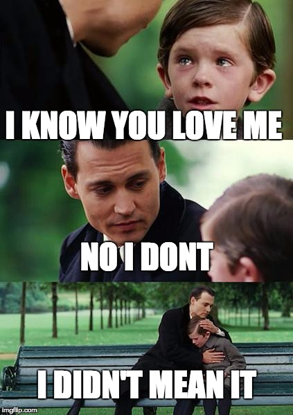 Finding Neverland Meme |  I KNOW YOU LOVE ME; NO I DONT; I DIDN'T MEAN IT | image tagged in memes,finding neverland | made w/ Imgflip meme maker