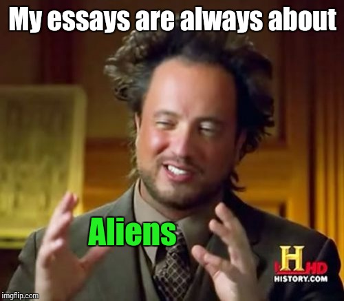 Ancient Aliens Meme | My essays are always about Aliens | image tagged in memes,ancient aliens | made w/ Imgflip meme maker