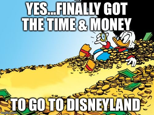 Scrooge McDuck | YES...FINALLY GOT THE TIME & MONEY TO GO TO DISNEYLAND | image tagged in memes,scrooge mcduck | made w/ Imgflip meme maker