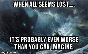 WHEN ALL SEEMS LOST..... IT'S PROBABLY EVEN WORSE THAN YOU CAN IMAGINE. | image tagged in ragnarok | made w/ Imgflip meme maker