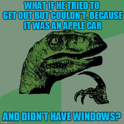 Philosoraptor Meme | WHAT IF HE TRIED TO GET OUT BUT COULDN'T, BECAUSE IT WAS AN APPLE CAR AND DIDN'T HAVE WINDOWS? | image tagged in memes,philosoraptor | made w/ Imgflip meme maker
