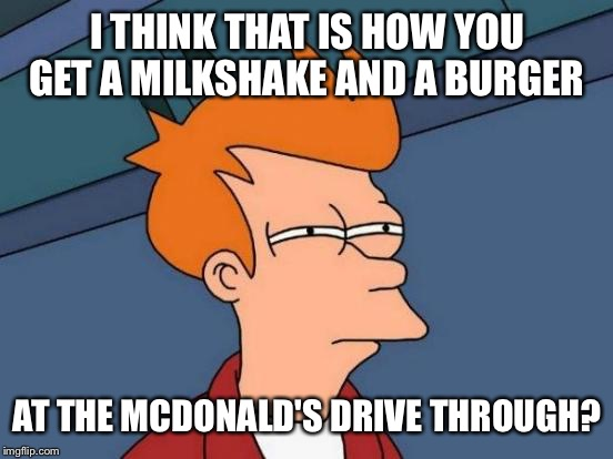 Futurama Fry Meme | I THINK THAT IS HOW YOU GET A MILKSHAKE AND A BURGER AT THE MCDONALD'S DRIVE THROUGH? | image tagged in memes,futurama fry | made w/ Imgflip meme maker
