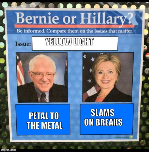Bernie or Hillary? |  YELLOW LIGHT; SLAMS ON BREAKS; PETAL TO THE METAL | image tagged in bernie or hillary | made w/ Imgflip meme maker