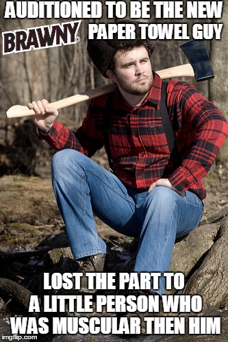 Solemn Brawny (Not so Brawny) | AUDITIONED TO BE THE NEW LOST THE PART TO A LITTLE PERSON WHO WAS MUSCULAR THEN HIM PAPER TOWEL GUY | image tagged in memes,solemn lumberjack | made w/ Imgflip meme maker