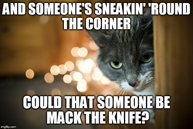 AND SOMEONE'S SNEAKIN' 'ROUND THE CORNER COULD THAT SOMEONE BE MACK THE KNIFE? | made w/ Imgflip meme maker